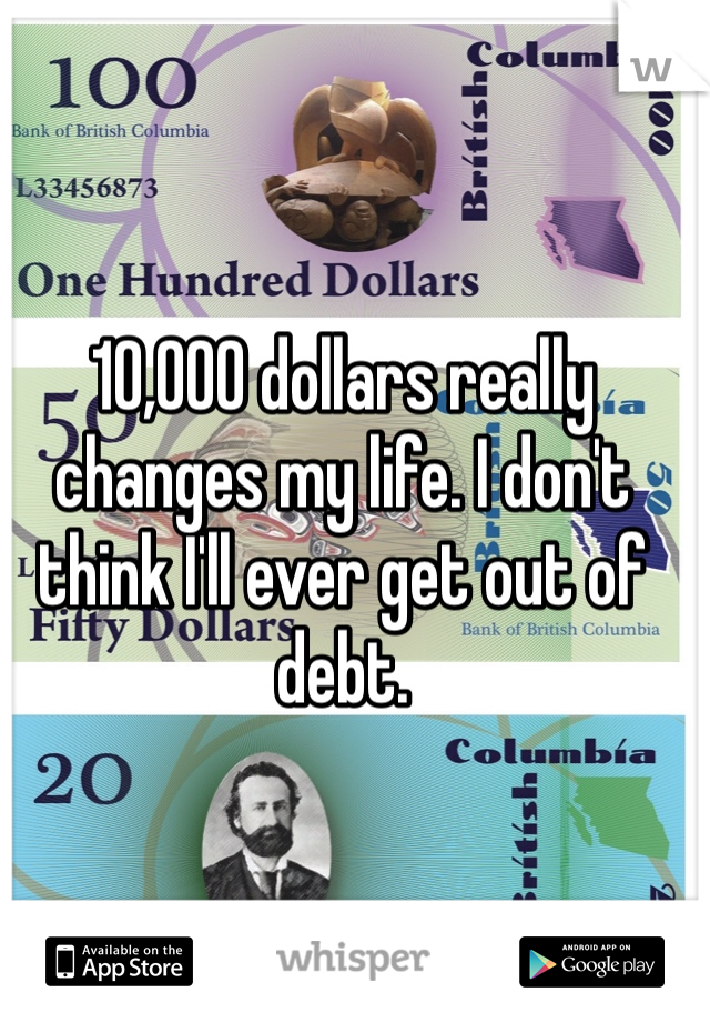 10,000 dollars really changes my life. I don't think I'll ever get out of debt.