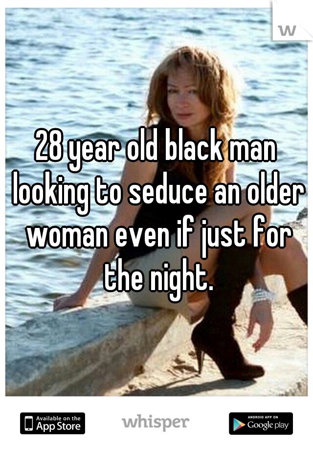 28 year old black man looking to seduce an older woman even if just for the night.