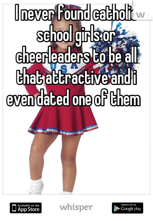 I never found catholic school girls or cheerleaders to be all that attractive and i even dated one of them