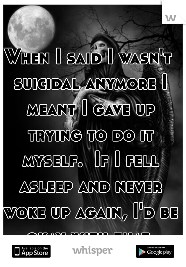 When I said I wasn't suicidal anymore I meant I gave up trying to do it myself.  If I fell asleep and never woke up again, I'd be okay with that.