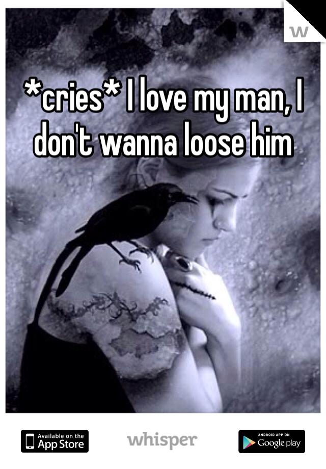 *cries* I love my man, I don't wanna loose him