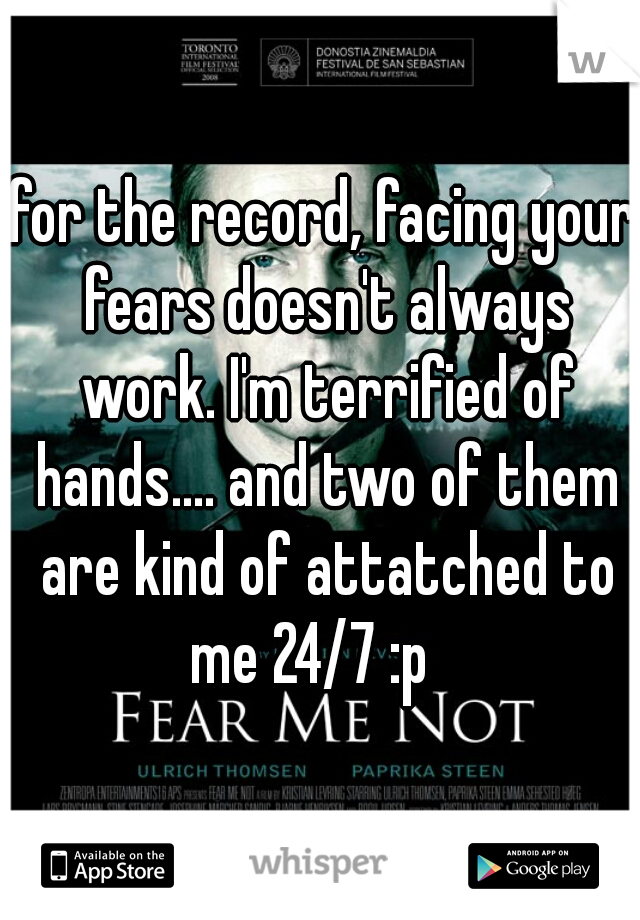 for the record, facing your fears doesn't always work. I'm terrified of hands.... and two of them are kind of attatched to me 24/7 :p