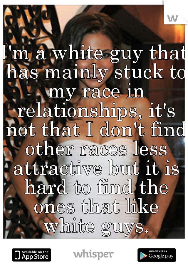 I'm a white guy that has mainly stuck to my race in relationships, it's not that I don't find other races less attractive but it is hard to find the ones that like white guys.