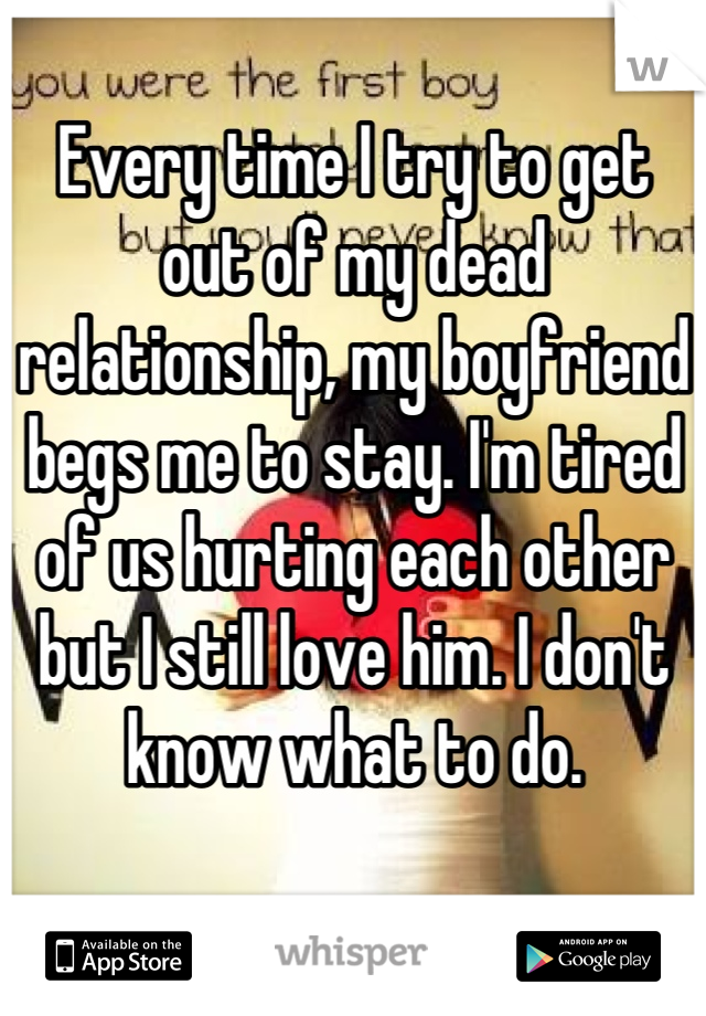 Every time I try to get out of my dead relationship, my boyfriend begs me to stay. I'm tired of us hurting each other but I still love him. I don't know what to do.