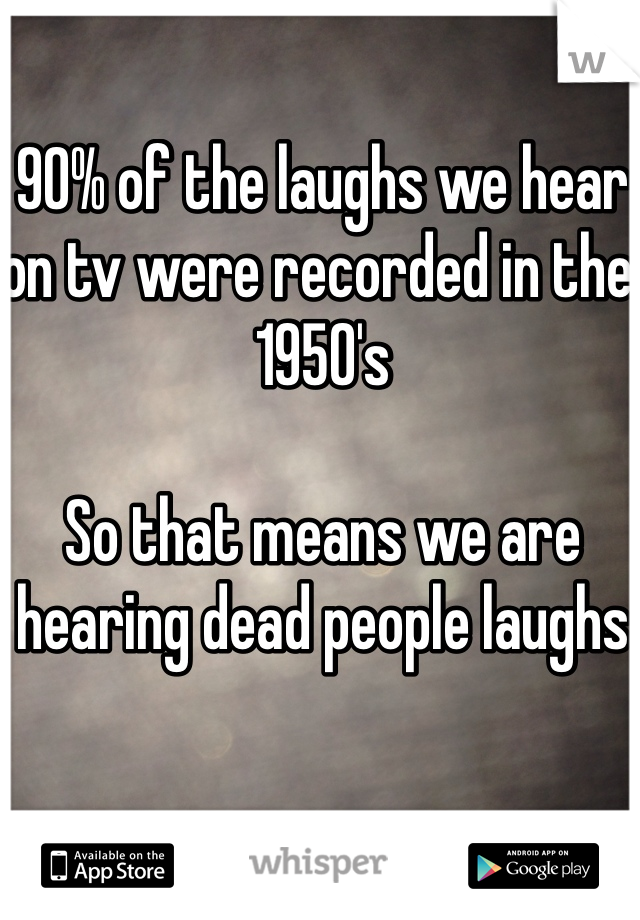 90% of the laughs we hear on tv were recorded in the 1950's  So that means we are hearing dead people laughs