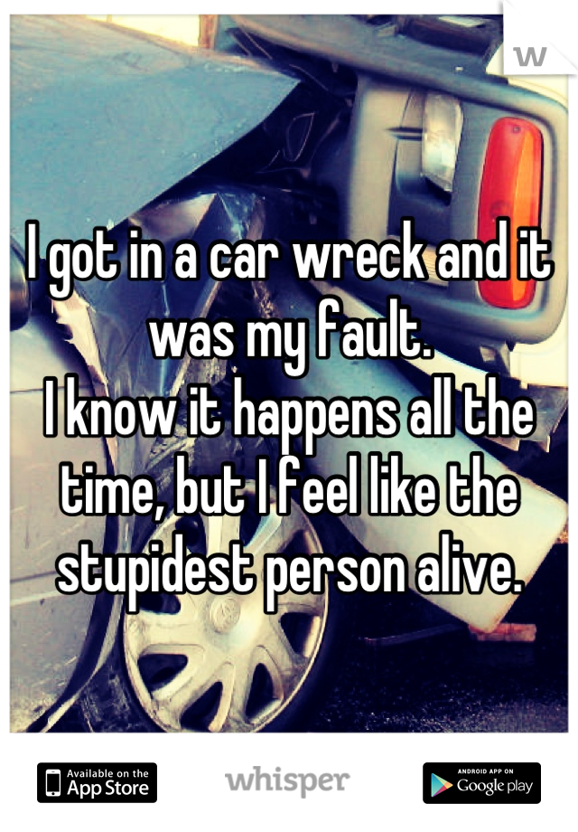 I got in a car wreck and it was my fault.  I know it happens all the time, but I feel like the stupidest person alive.