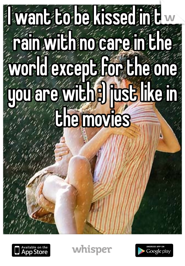 I want to be kissed in the rain with no care in the world except for the one you are with :) just like in the movies