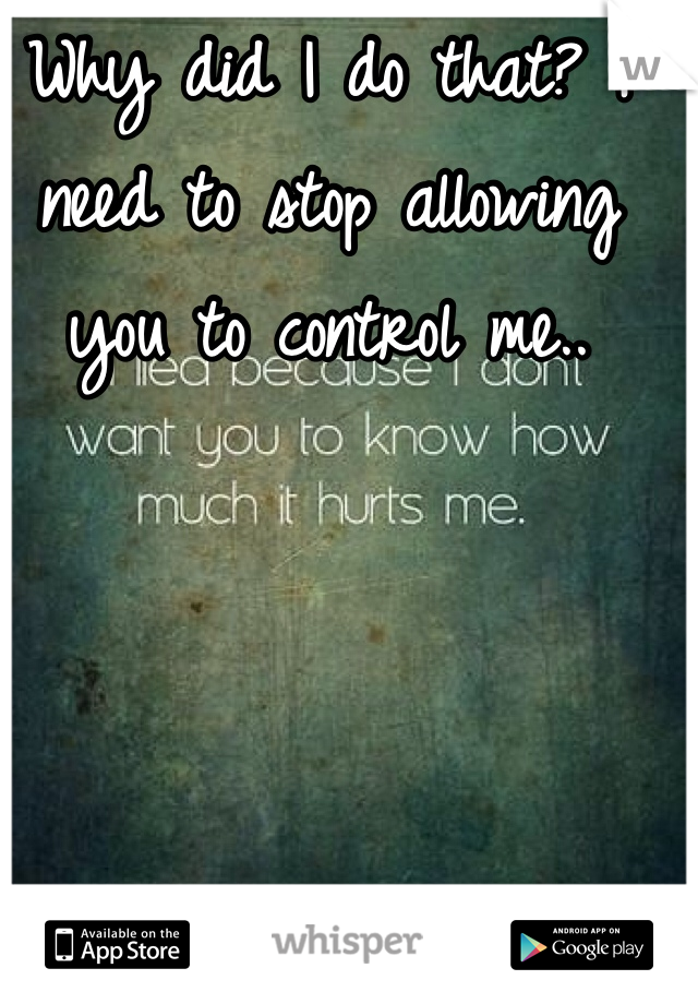 Why did I do that? I need to stop allowing you to control me..