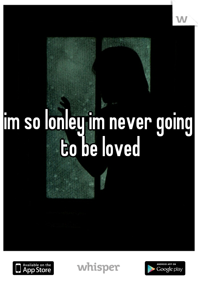 im so lonley im never going to be loved