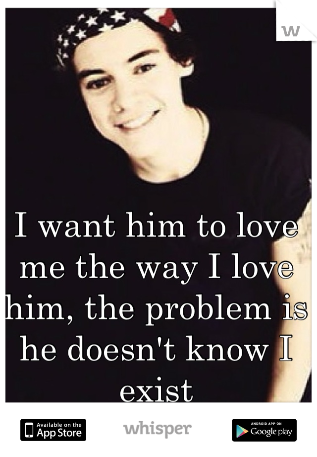 I want him to love me the way I love him, the problem is he doesn't know I exist