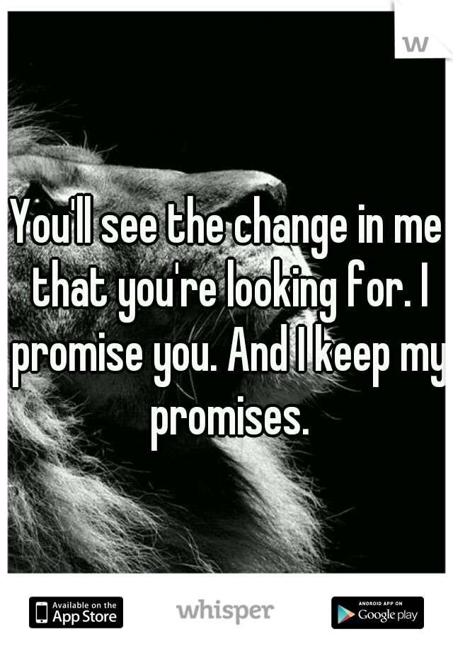 You'll see the change in me that you're looking for. I promise you. And I keep my promises.