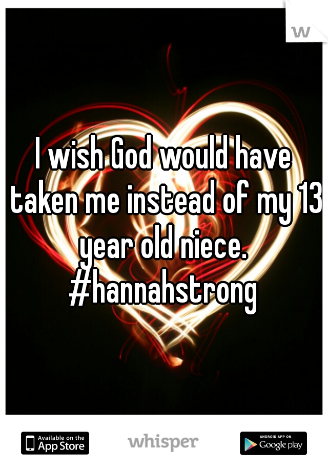 I wish God would have taken me instead of my 13 year old niece.   #hannahstrong