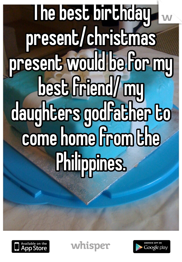 The best birthday present/christmas present would be for my best friend/ my daughters godfather to come home from the Philippines.