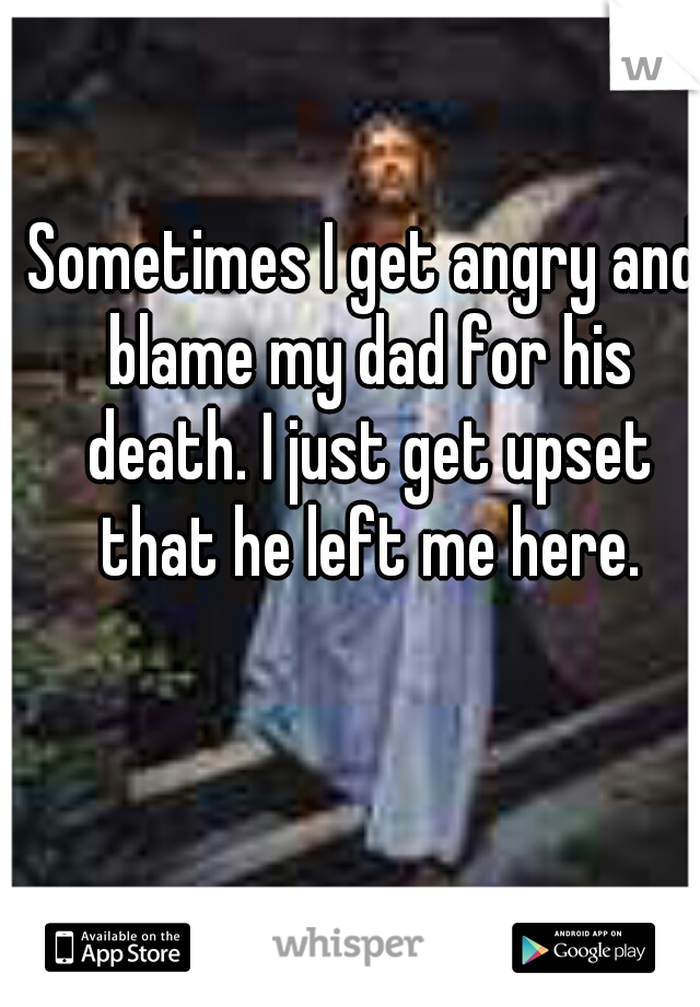 Sometimes I get angry and blame my dad for his death. I just get upset that he left me here.