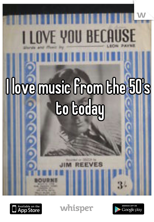 I love music from the 50's to today