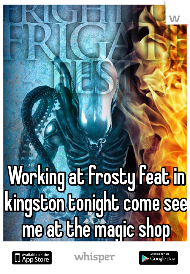 Working at frosty feat in kingston tonight come see me at the magic shop