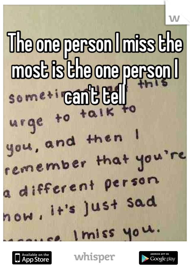 The one person I miss the most is the one person I can't tell