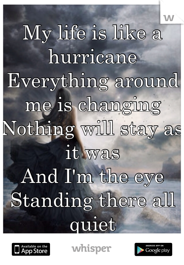 My life is like a hurricane  Everything around me is changing Nothing will stay as it was And I'm the eye Standing there all quiet
