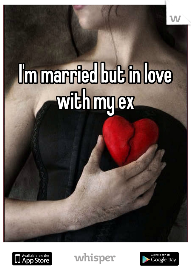 I'm married but in love with my ex