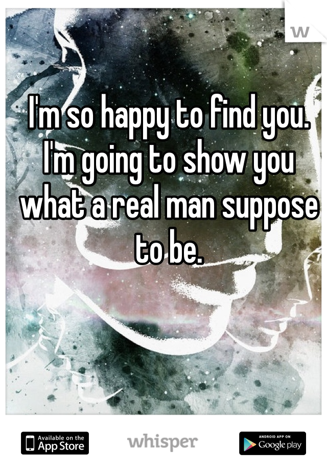 I'm so happy to find you. I'm going to show you what a real man suppose to be.