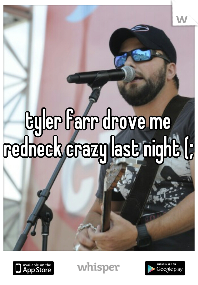 tyler farr drove me redneck crazy last night (;