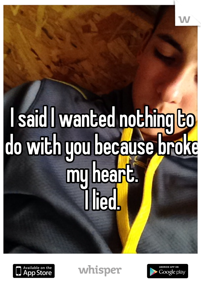 I said I wanted nothing to do with you because broke my heart. I lied.