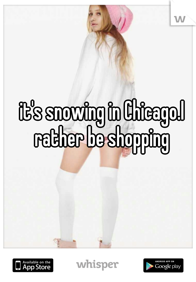 it's snowing in Chicago.I rather be shopping