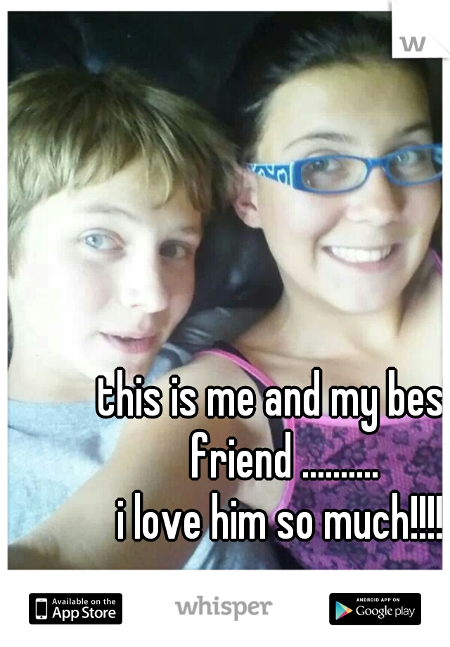 this is me and my best friend .......... i love him so much!!!!