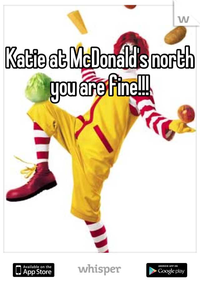 Katie at McDonald's north you are fine!!!