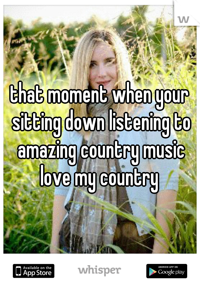 that moment when your sitting down listening to amazing country music love my country