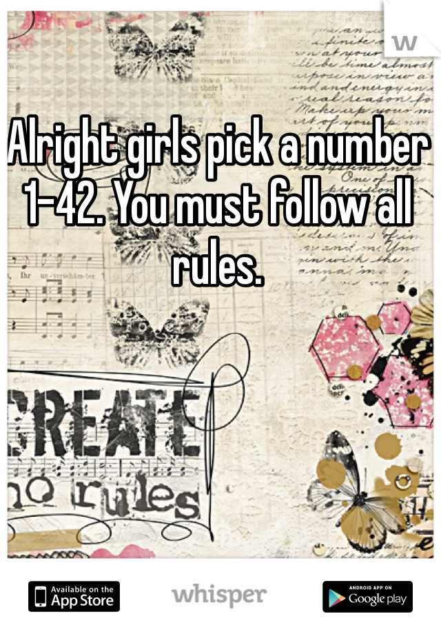 Alright girls pick a number 1-42. You must follow all rules.