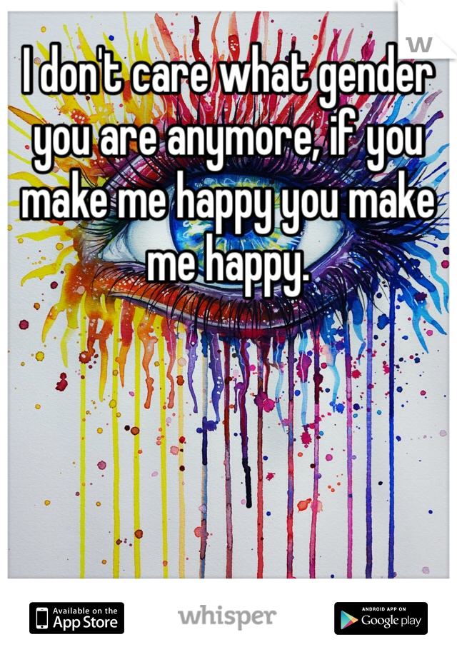 I don't care what gender you are anymore, if you make me happy you make me happy.