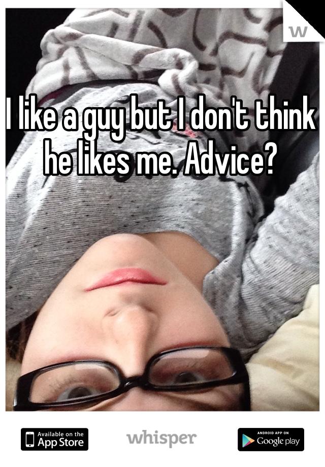 I like a guy but I don't think he likes me. Advice?