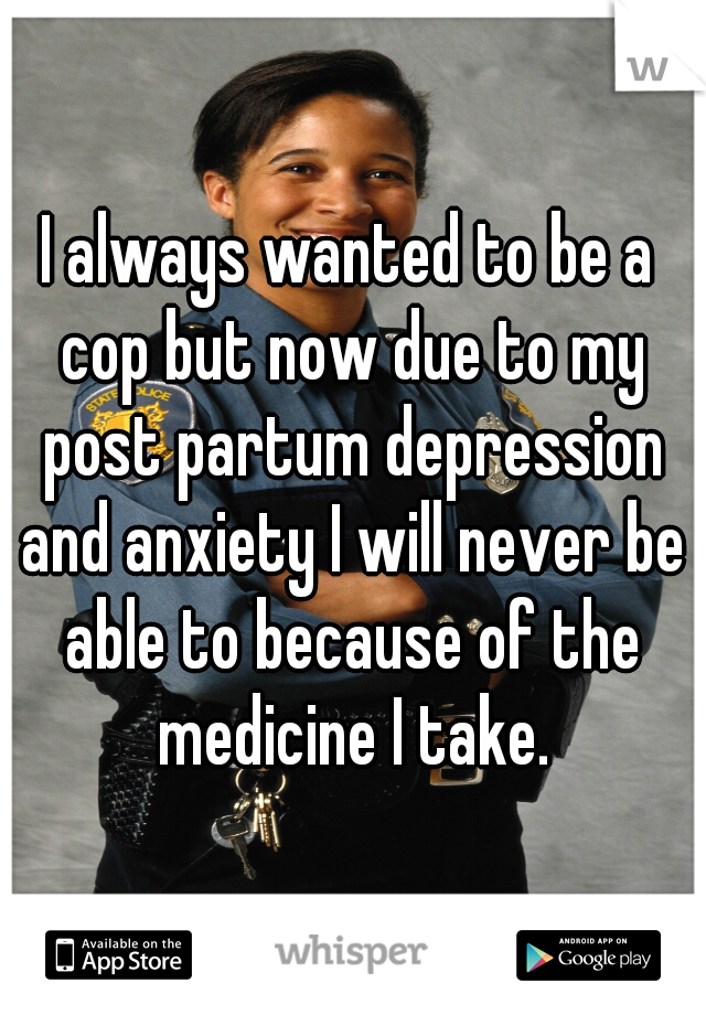 I always wanted to be a cop but now due to my post partum depression and anxiety I will never be able to because of the medicine I take.
