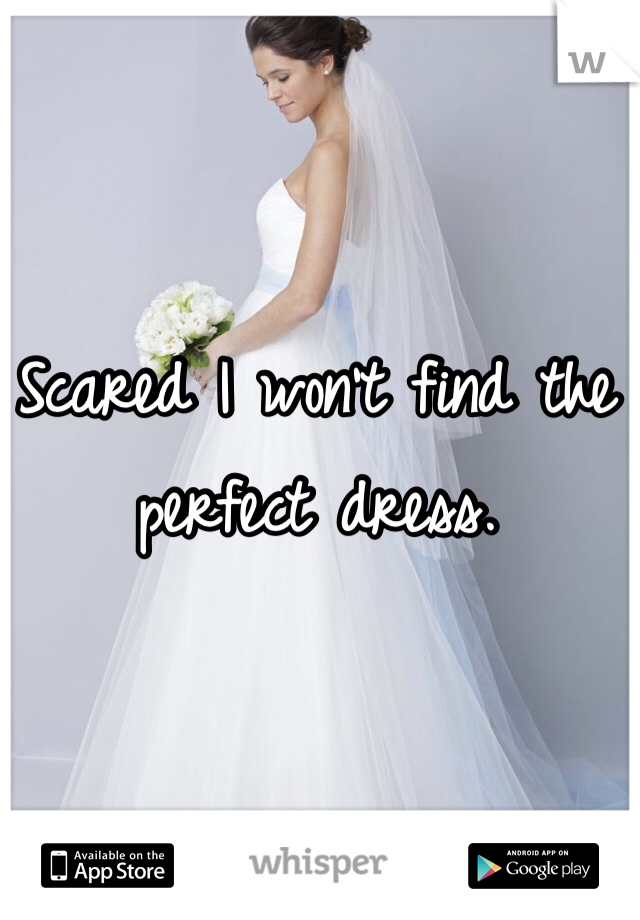 Scared I won't find the perfect dress.