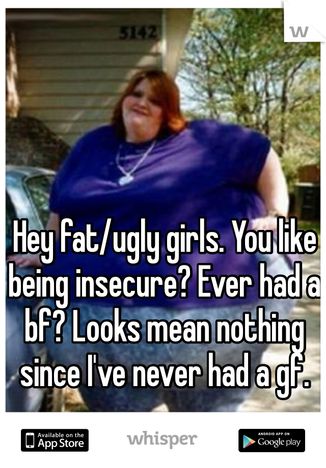 Hey fat/ugly girls. You like being insecure? Ever had a bf? Looks mean nothing since I've never had a gf.