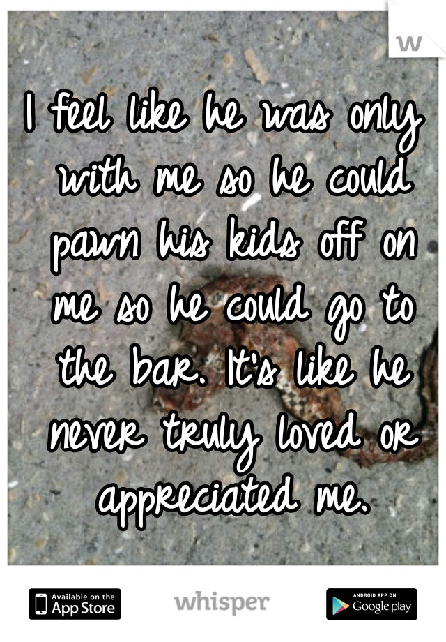 I feel like he was only with me so he could pawn his kids off on me so he could go to the bar. It's like he never truly loved or appreciated me.