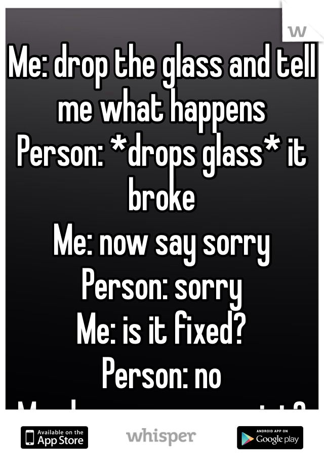 Me: drop the glass and tell me what happens  Person: *drops glass* it broke Me: now say sorry Person: sorry Me: is it fixed? Person: no Me: do you see my point?