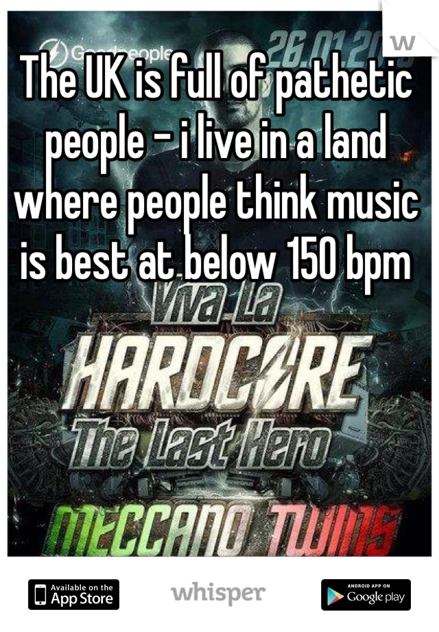 The UK is full of pathetic people - i live in a land where people think music is best at below 150 bpm