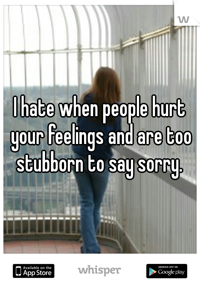 I hate when people hurt your feelings and are too stubborn to say sorry.