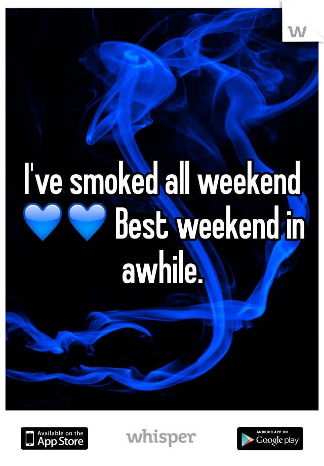 I've smoked all weekend 💙💙 Best weekend in awhile.