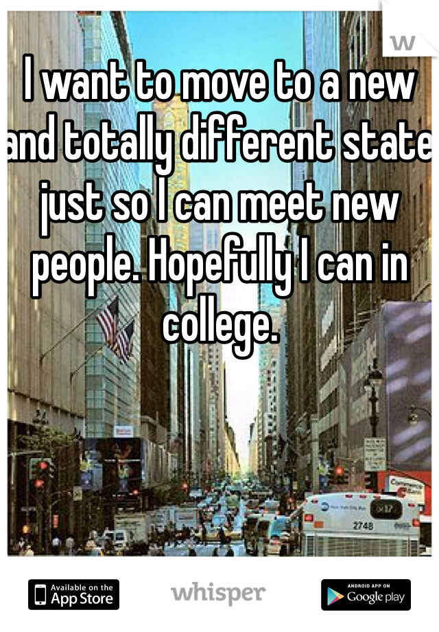 I want to move to a new and totally different state just so I can meet new people. Hopefully I can in college.