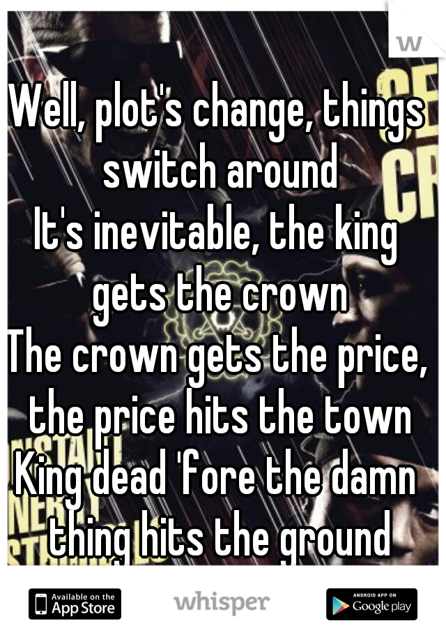 Well, plot's change, things switch around It's inevitable, the king gets the crown The crown gets the price, the price hits the town King dead 'fore the damn thing hits the ground