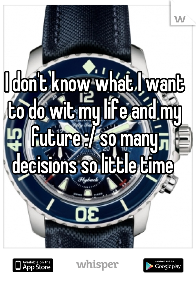 I don't know what I want to do wit my life and my future :/ so many decisions so little time