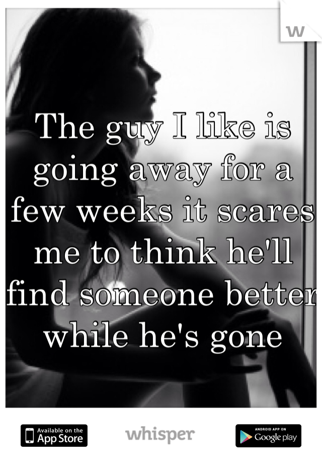 The guy I like is going away for a few weeks it scares me to think he'll find someone better while he's gone