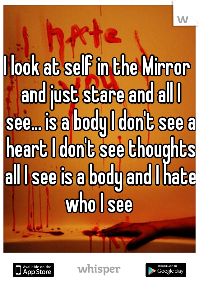 I look at self in the Mirror  and just stare and all I see... is a body I don't see a heart I don't see thoughts all I see is a body and I hate who I see