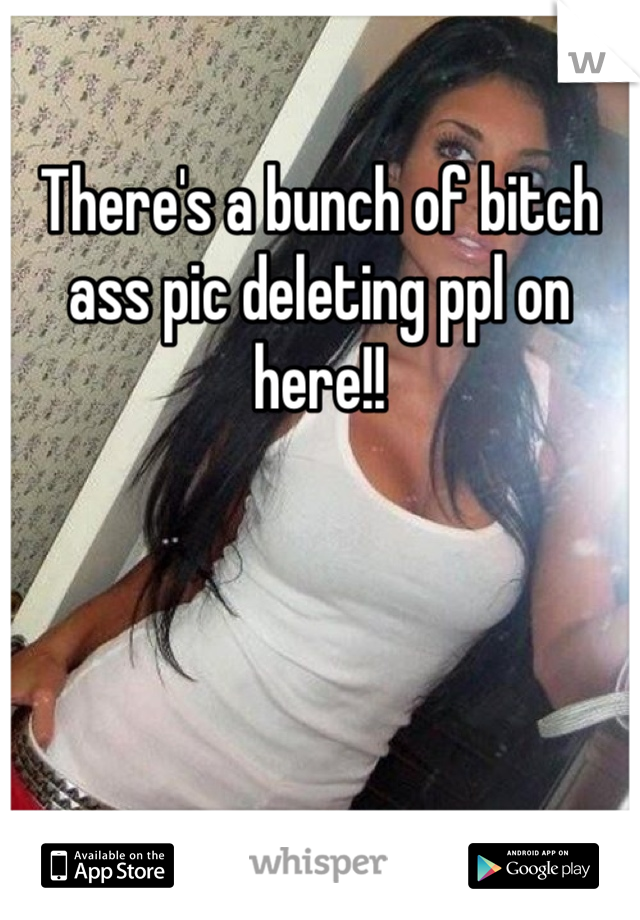 There's a bunch of bitch ass pic deleting ppl on here!!