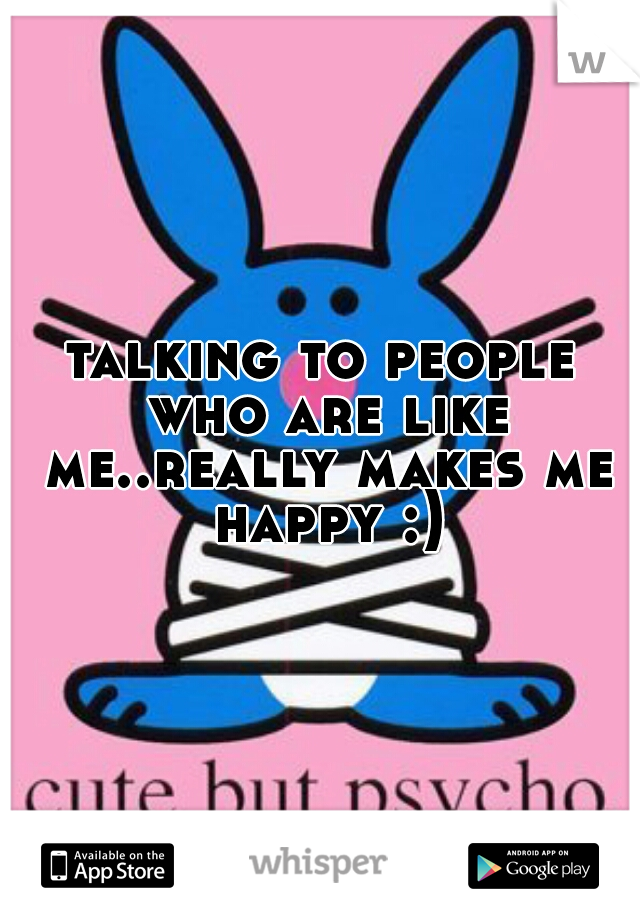 talking to people who are like me..really makes me happy :)