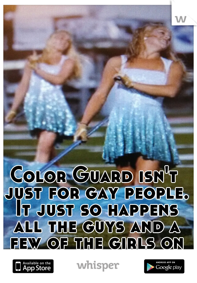 Color Guard isn't just for gay people. It just so happens all the guys and a few of the girls on our team are