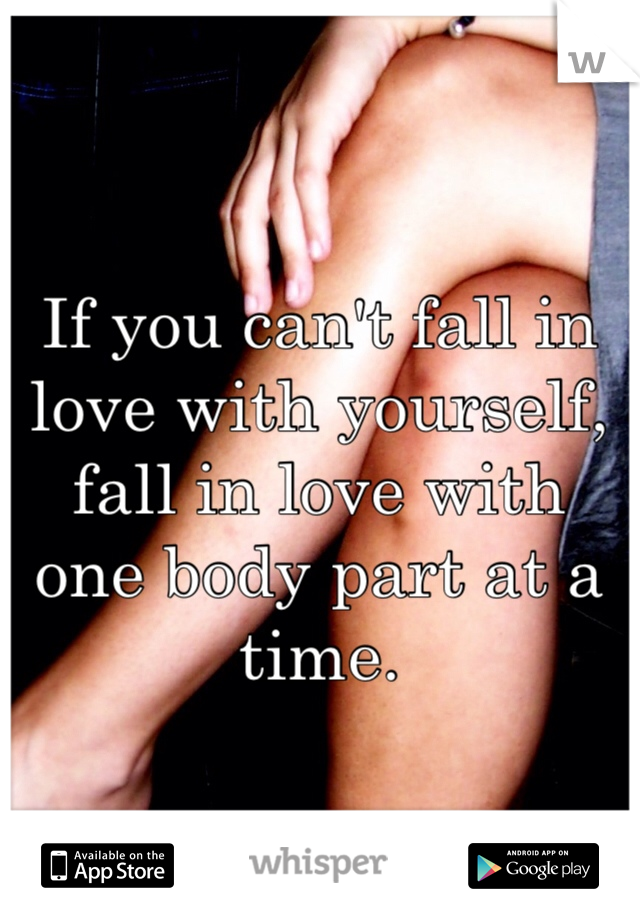 If you can't fall in love with yourself, fall in love with one body part at a time.